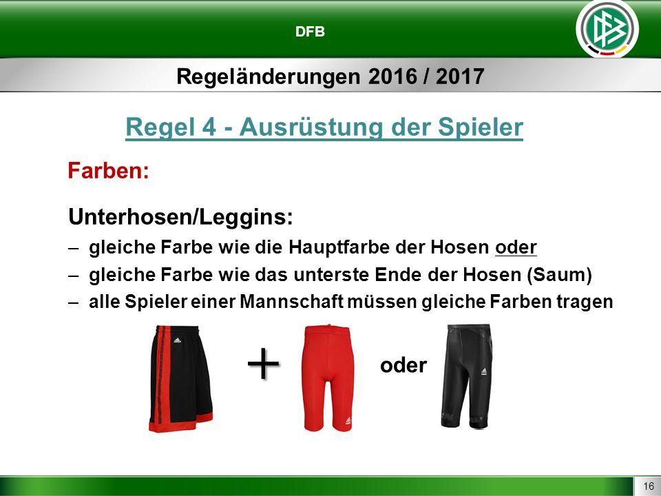 16 DFB Regeländerungen 2016 / 2017 Regel 4 - Ausrüstung der Spieler Farben: Unterhosen/Leggins: –gleiche Farbe wie die Hauptfarbe der Hosen oder –gleiche Farbe wie das unterste Ende der Hosen (Saum) –alle Spieler einer Mannschaft müssen gleiche Farben tragen oder +