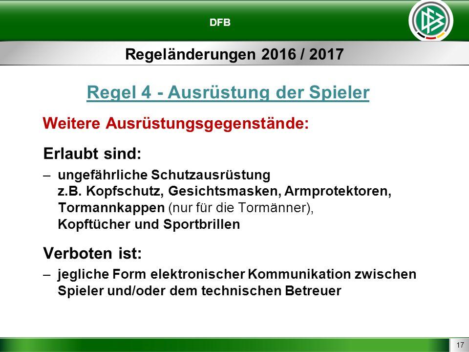 17 DFB Regeländerungen 2016 / 2017 Regel 4 - Ausrüstung der Spieler Weitere Ausrüstungsgegenstände: Erlaubt sind: –ungefährliche Schutzausrüstung z.B.