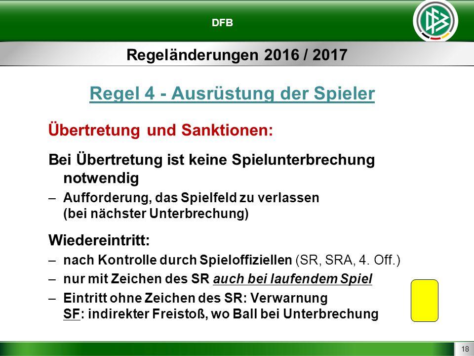 18 DFB Regeländerungen 2016 / 2017 Regel 4 - Ausrüstung der Spieler Übertretung und Sanktionen: Bei Übertretung ist keine Spielunterbrechung notwendig –Aufforderung, das Spielfeld zu verlassen (bei nächster Unterbrechung) Wiedereintritt: –nach Kontrolle durch Spieloffiziellen (SR, SRA, 4.