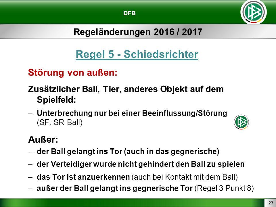 23 DFB Regeländerungen 2016 / 2017 Regel 5 - Schiedsrichter Störung von außen: Zusätzlicher Ball, Tier, anderes Objekt auf dem Spielfeld: –Unterbrechung nur bei einer Beeinflussung/Störung (SF: SR-Ball) Außer: –der Ball gelangt ins Tor (auch in das gegnerische) –der Verteidiger wurde nicht gehindert den Ball zu spielen –das Tor ist anzuerkennen (auch bei Kontakt mit dem Ball) –außer der Ball gelangt ins gegnerische Tor (Regel 3 Punkt 8)