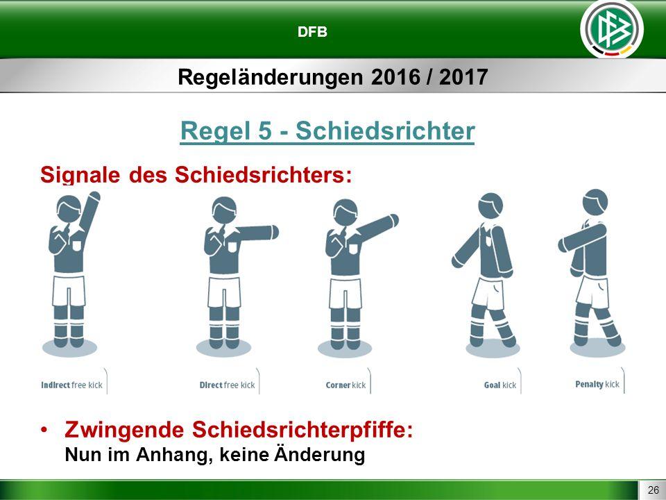 26 DFB Regeländerungen 2016 / 2017 Regel 5 - Schiedsrichter Signale des Schiedsrichters: Zwingende Schiedsrichterpfiffe: Nun im Anhang, keine Änderung