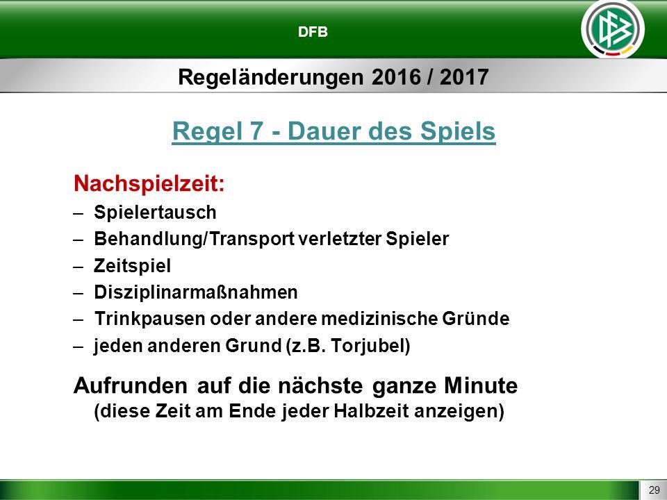 29 DFB Regeländerungen 2016 / 2017 Regel 7 - Dauer des Spiels Nachspielzeit: –Spielertausch –Behandlung/Transport verletzter Spieler –Zeitspiel –Disziplinarmaßnahmen –Trinkpausen oder andere medizinische Gründe –jeden anderen Grund (z.B.