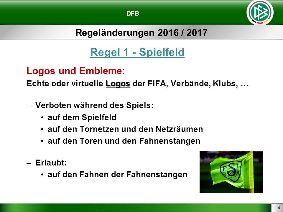 4 DFB Regeländerungen 2016 / 2017 Regel 1 - Spielfeld Logos und Embleme: Logos Echte oder virtuelle Logos der FIFA, Verbände, Klubs, … –Verboten während des Spiels: auf dem Spielfeld auf den Tornetzen und den Netzräumen auf den Toren und den Fahnenstangen –Erlaubt: auf den Fahnen der Fahnenstangen