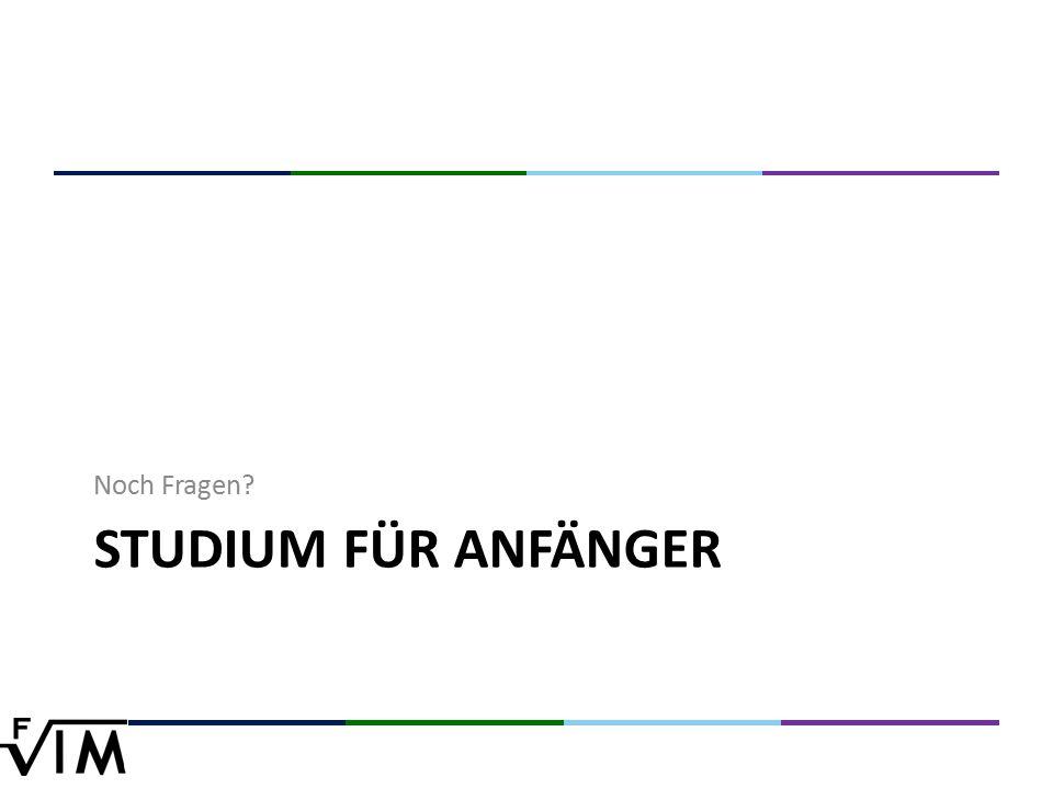 STUDIUM FÜR ANFÄNGER Noch Fragen