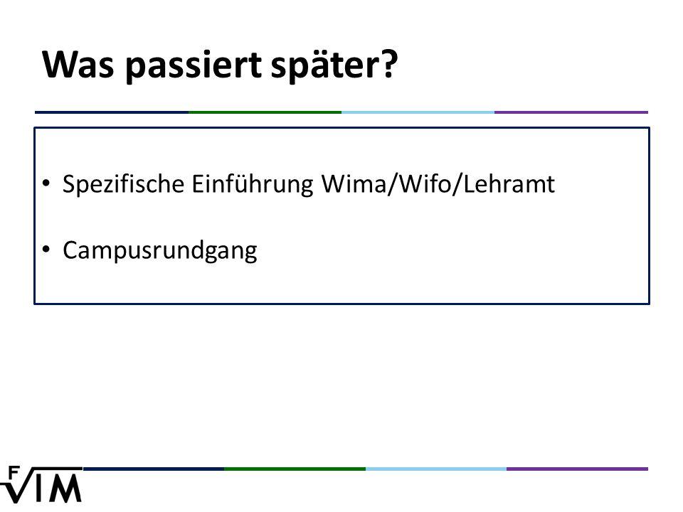 Was passiert später Spezifische Einführung Wima/Wifo/Lehramt Campusrundgang