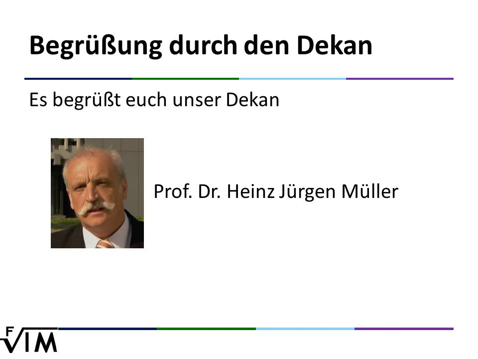 Begrüßung durch den Dekan Es begrüßt euch unser Dekan Prof. Dr. Heinz Jürgen Müller