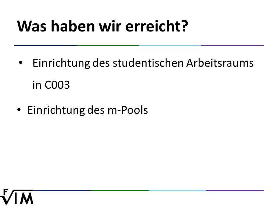 Was haben wir erreicht Einrichtung des studentischen Arbeitsraums in C003 Einrichtung des m-Pools