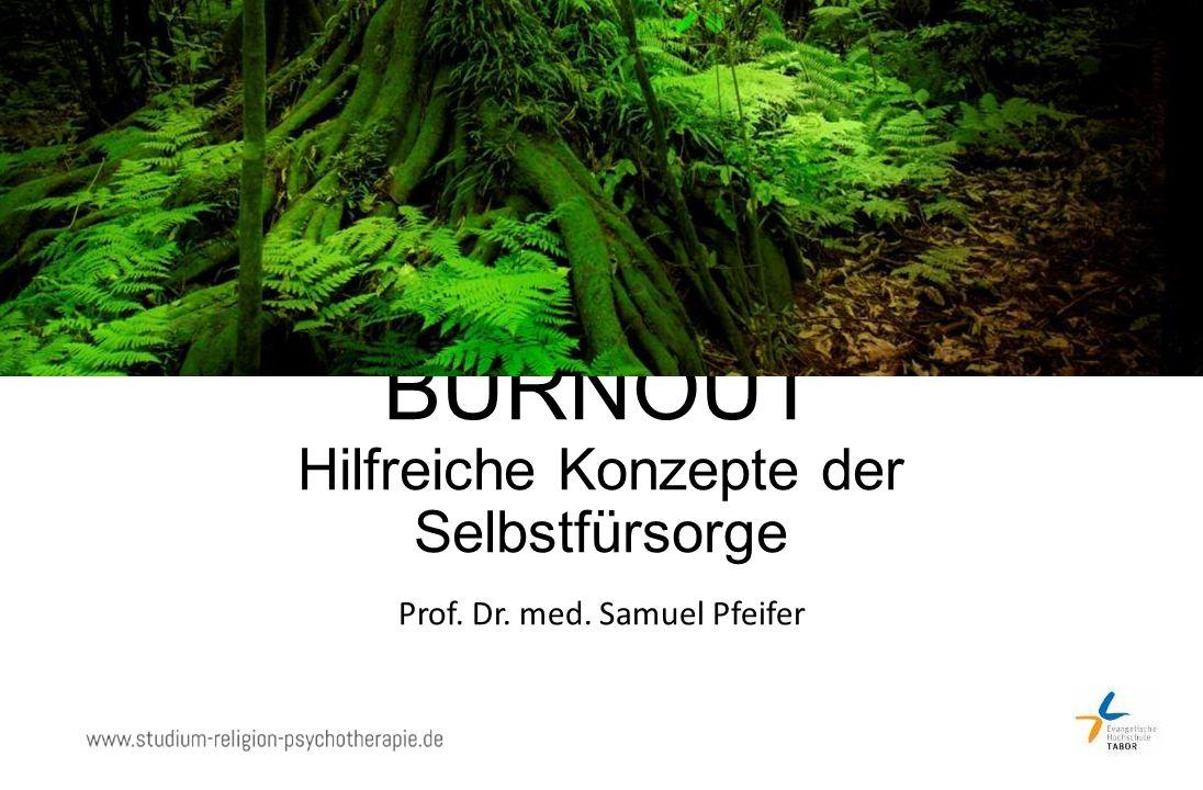 BURNOUT Hilfreiche Konzepte der Selbstfürsorge Prof. Dr. med. Samuel Pfeifer
