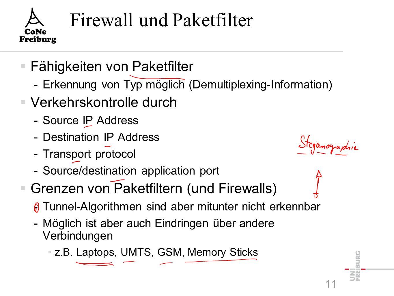 11 Firewall und Paketfilter  Fähigkeiten von Paketfilter -Erkennung von Typ möglich (Demultiplexing-Information)  Verkehrskontrolle durch -Source IP Address -Destination IP Address -Transport protocol -Source/destination application port  Grenzen von Paketfiltern (und Firewalls) -Tunnel-Algorithmen sind aber mitunter nicht erkennbar -Möglich ist aber auch Eindringen über andere Verbindungen z.B.