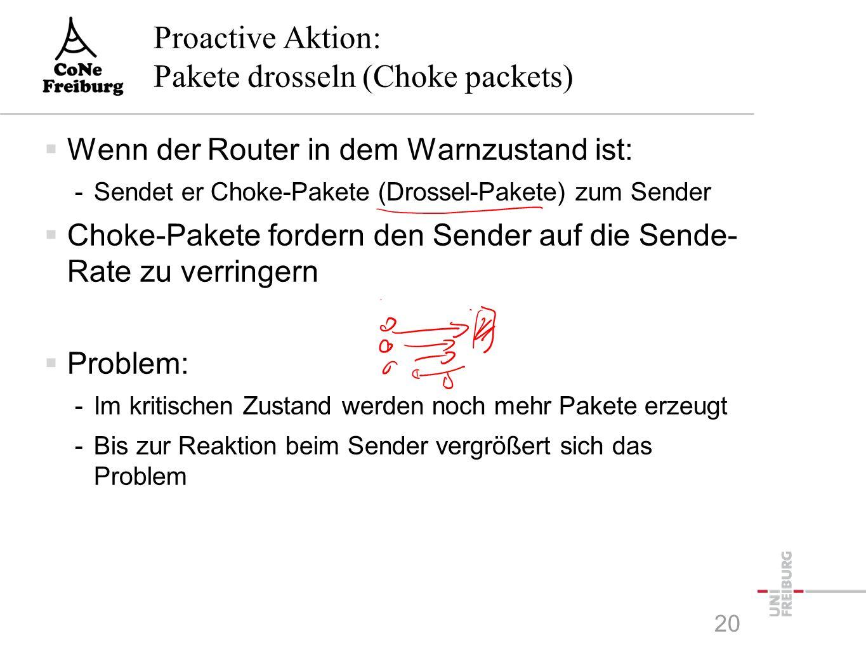 Proactive Aktion: Pakete drosseln (Choke packets)  Wenn der Router in dem Warnzustand ist: -Sendet er Choke-Pakete (Drossel-Pakete) zum Sender  Choke-Pakete fordern den Sender auf die Sende- Rate zu verringern  Problem: -Im kritischen Zustand werden noch mehr Pakete erzeugt -Bis zur Reaktion beim Sender vergrößert sich das Problem 20