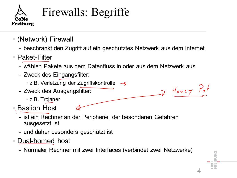 4 Firewalls: Begriffe  (Network) Firewall -beschränkt den Zugriff auf ein geschütztes Netzwerk aus dem Internet  Paket-Filter -wählen Pakete aus dem Datenfluss in oder aus dem Netzwerk aus -Zweck des Eingangsfilter: z.B.