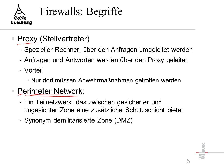 5 Firewalls: Begriffe  Proxy (Stellvertreter) -Spezieller Rechner, über den Anfragen umgeleitet werden -Anfragen und Antworten werden über den Proxy geleitet -Vorteil Nur dort müssen Abwehrmaßnahmen getroffen werden  Perimeter Network: -Ein Teilnetzwerk, das zwischen gesicherter und ungesichter Zone eine zusätzliche Schutzschicht bietet -Synonym demilitarisierte Zone (DMZ)