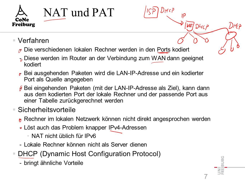 7 NAT und PAT  Verfahren -Die verschiedenen lokalen Rechner werden in den Ports kodiert -Diese werden im Router an der Verbindung zum WAN dann geeignet kodiert -Bei ausgehenden Paketen wird die LAN-IP-Adresse und ein kodierter Port als Quelle angegeben -Bei eingehenden Paketen (mit der LAN-IP-Adresse als Ziel), kann dann aus dem kodierten Port der lokale Rechner und der passende Port aus einer Tabelle zurückgerechnet werden  Sicherheitsvorteile -Rechner im lokalen Netzwerk können nicht direkt angesprochen werden -Löst auch das Problem knapper IPv4-Adressen NAT nicht üblich für IPv6 -Lokale Rechner können nicht als Server dienen  DHCP (Dynamic Host Configuration Protocol) -bringt ähnliche Vorteile