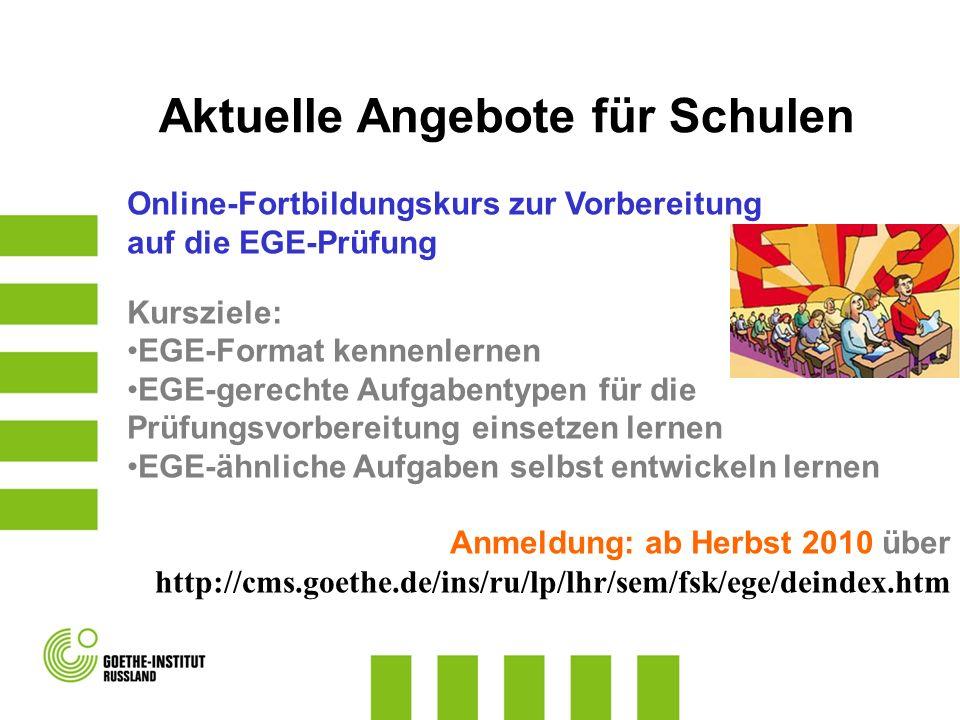 Online-Fortbildungskurs zur Vorbereitung auf die EGE-Prüfung Kursziele: EGE-Format kennenlernen EGE-gerechte Aufgabentypen für die Prüfungsvorbereitung einsetzen lernen EGE-ähnliche Aufgaben selbst entwickeln lernen Anmeldung: ab Herbst 2010 über http://cms.goethe.de/ins/ru/lp/lhr/sem/fsk/ege/deindex.htm Aktuelle Angebote für Schulen