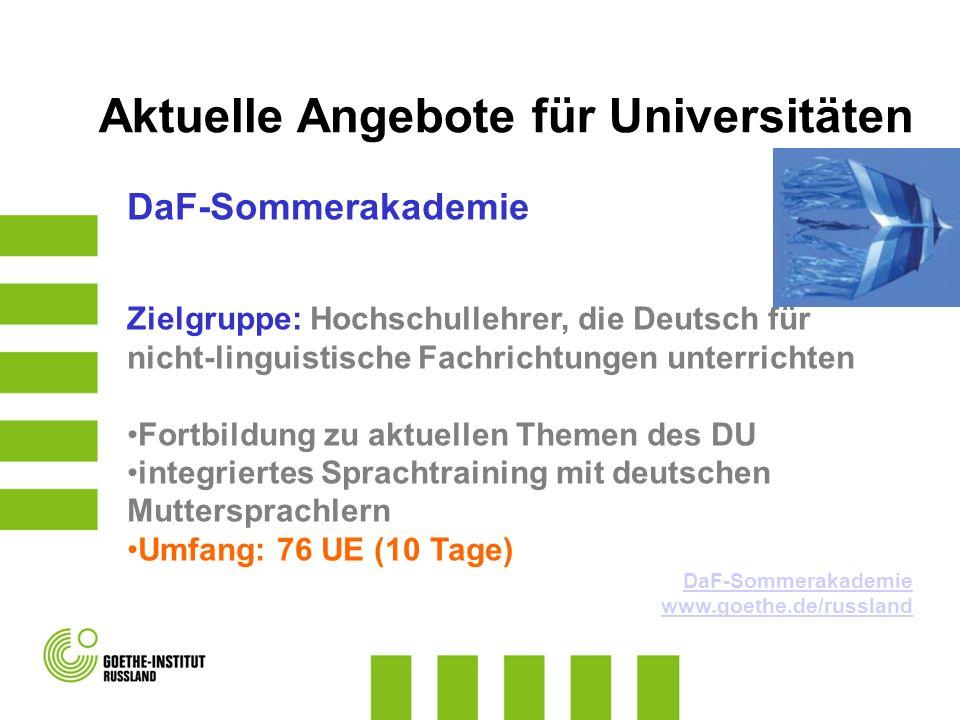 DaF-Sommerakademie Zielgruppe: Hochschullehrer, die Deutsch für nicht-linguistische Fachrichtungen unterrichten Fortbildung zu aktuellen Themen des DU integriertes Sprachtraining mit deutschen Muttersprachlern Umfang: 76 UE (10 Tage) DaF-Sommerakademie www.goethe.de/russland Aktuelle Angebote für Universitäten