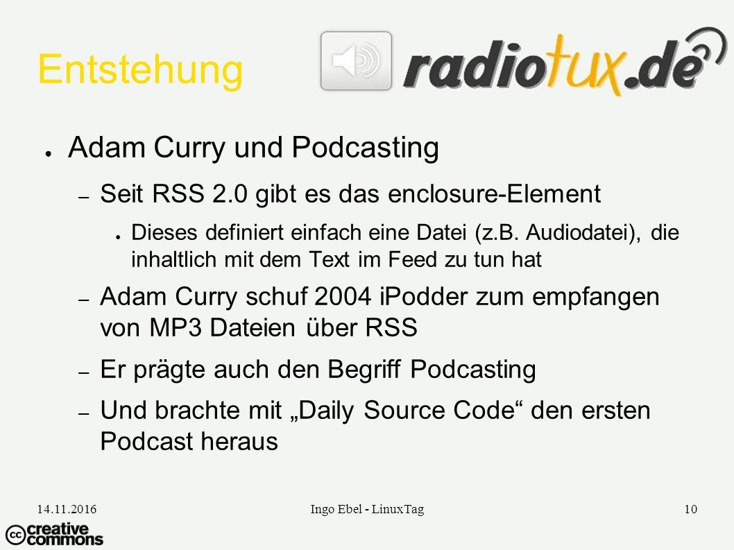 14.11.2016Ingo Ebel - LinuxTag10 Entstehung ● Adam Curry und Podcasting – Seit RSS 2.0 gibt es das enclosure-Element ● Dieses definiert einfach eine Datei (z.B.