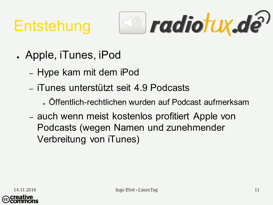 14.11.2016Ingo Ebel - LinuxTag11 Entstehung ● Apple, iTunes, iPod – Hype kam mit dem iPod – iTunes unterstützt seit 4.9 Podcasts ● Öffentlich-rechtlichen wurden auf Podcast aufmerksam – auch wenn meist kostenlos profitiert Apple von Podcasts (wegen Namen und zunehmender Verbreitung von iTunes)