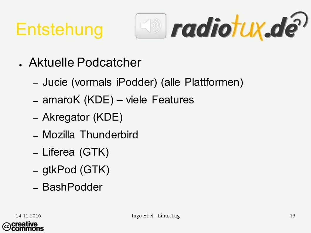 14.11.2016Ingo Ebel - LinuxTag13 Entstehung ● Aktuelle Podcatcher – Jucie (vormals iPodder) (alle Plattformen) – amaroK (KDE) – viele Features – Akregator (KDE) – Mozilla Thunderbird – Liferea (GTK) – gtkPod (GTK) – BashPodder
