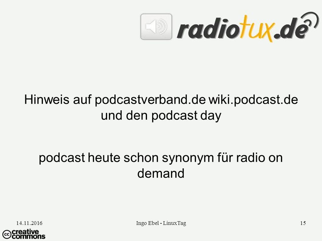 14.11.2016Ingo Ebel - LinuxTag15 Hinweis auf podcastverband.de wiki.podcast.de und den podcast day podcast heute schon synonym für radio on demand