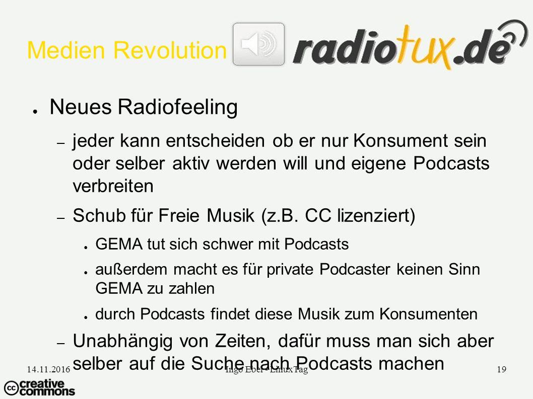 14.11.2016Ingo Ebel - LinuxTag19 Medien Revolution ● Neues Radiofeeling – jeder kann entscheiden ob er nur Konsument sein oder selber aktiv werden will und eigene Podcasts verbreiten – Schub für Freie Musik (z.B.