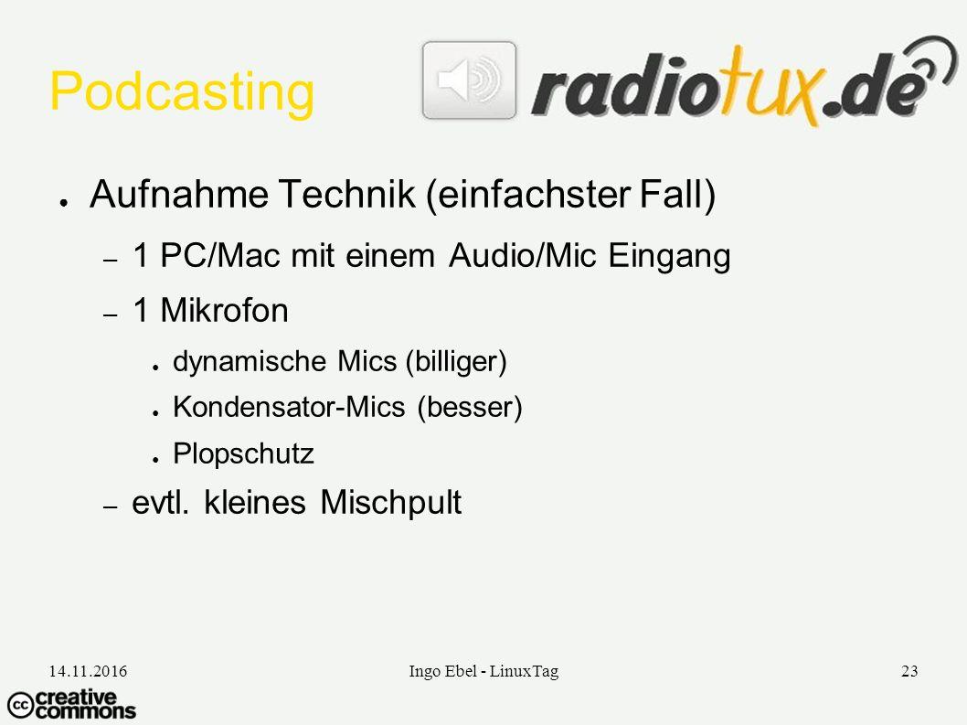 14.11.2016Ingo Ebel - LinuxTag23 Podcasting ● Aufnahme Technik (einfachster Fall) – 1 PC/Mac mit einem Audio/Mic Eingang – 1 Mikrofon ● dynamische Mics (billiger) ● Kondensator-Mics (besser) ● Plopschutz – evtl.