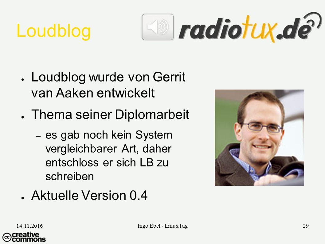 14.11.2016Ingo Ebel - LinuxTag29 Loudblog ● Loudblog wurde von Gerrit van Aaken entwickelt ● Thema seiner Diplomarbeit – es gab noch kein System vergleichbarer Art, daher entschloss er sich LB zu schreiben ● Aktuelle Version 0.4