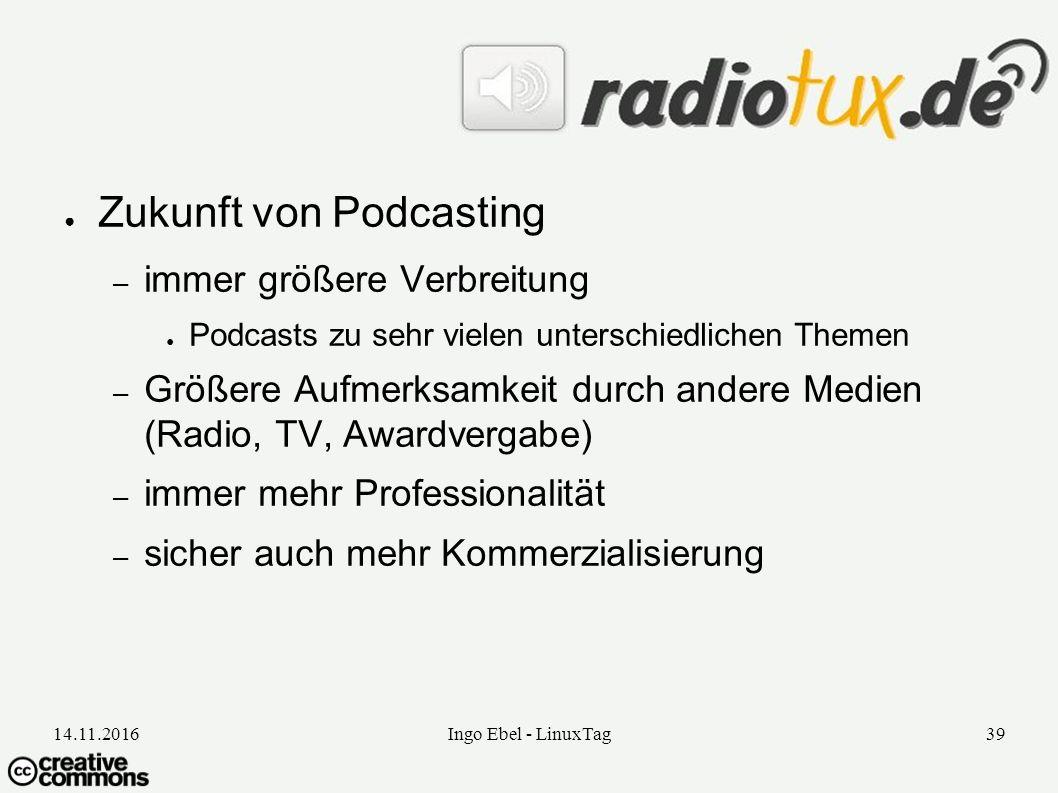 14.11.2016Ingo Ebel - LinuxTag39 ● Zukunft von Podcasting – immer größere Verbreitung ● Podcasts zu sehr vielen unterschiedlichen Themen – Größere Aufmerksamkeit durch andere Medien (Radio, TV, Awardvergabe) – immer mehr Professionalität – sicher auch mehr Kommerzialisierung