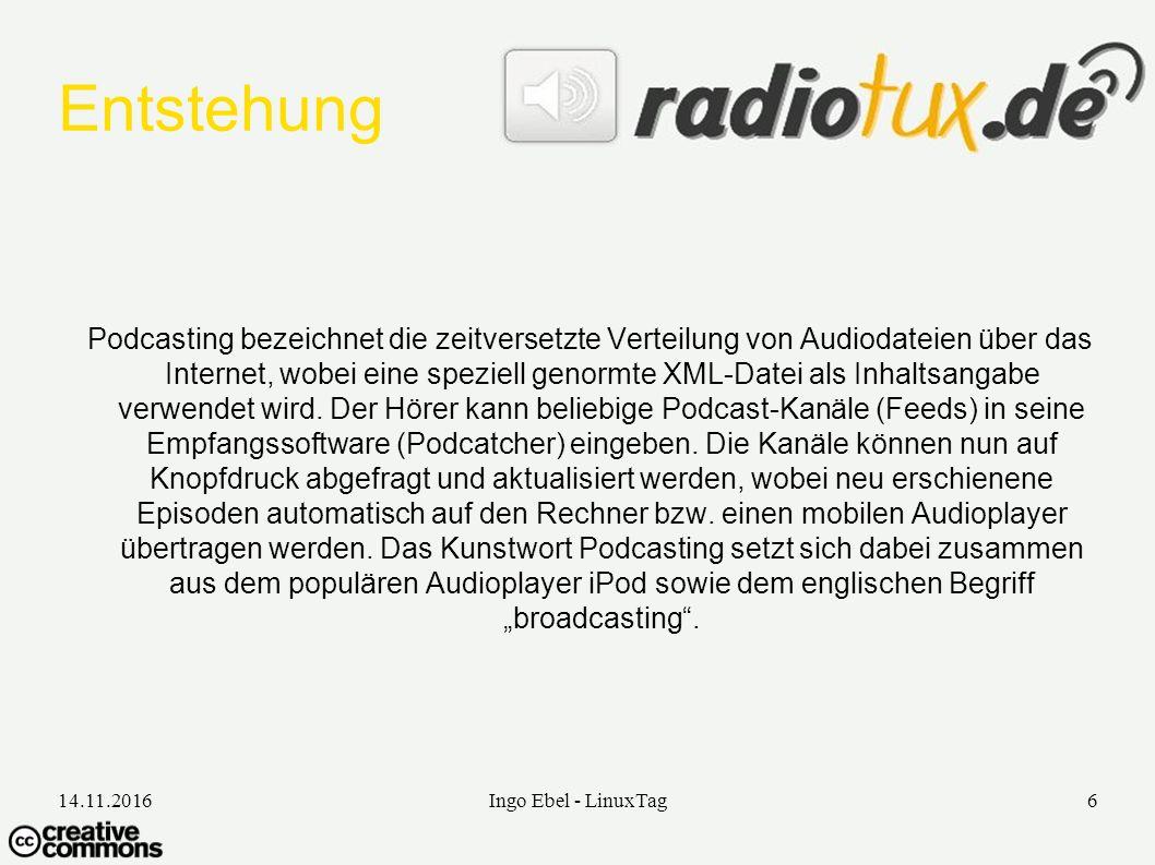 14.11.2016Ingo Ebel - LinuxTag6 Entstehung Podcasting bezeichnet die zeitversetzte Verteilung von Audiodateien über das Internet, wobei eine speziell genormte XML-Datei als Inhaltsangabe verwendet wird.