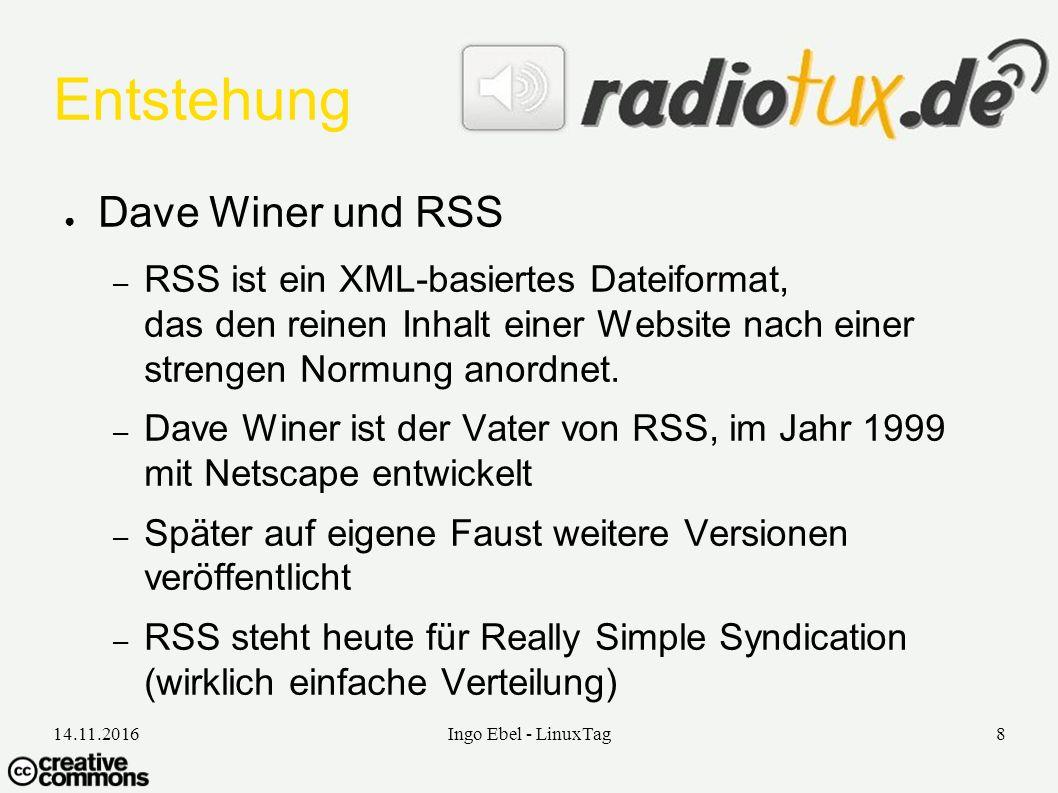 14.11.2016Ingo Ebel - LinuxTag8 Entstehung ● Dave Winer und RSS – RSS ist ein XML-basiertes Dateiformat, das den reinen Inhalt einer Website nach einer strengen Normung anordnet.