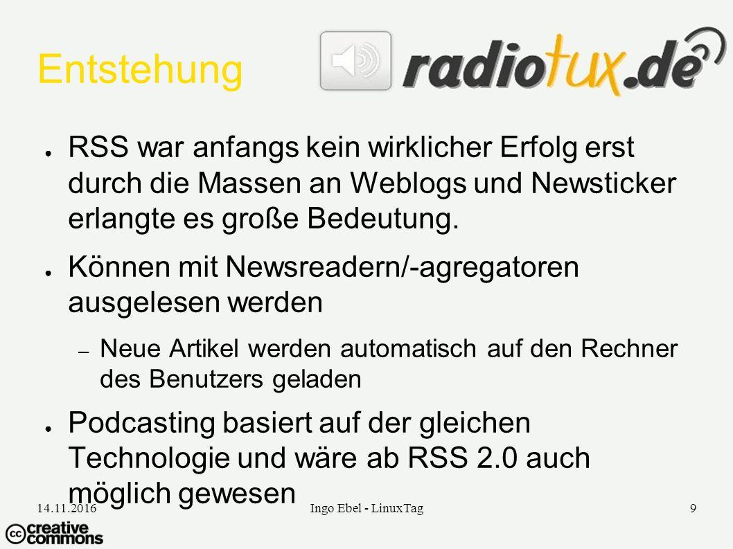 14.11.2016Ingo Ebel - LinuxTag9 Entstehung ● RSS war anfangs kein wirklicher Erfolg erst durch die Massen an Weblogs und Newsticker erlangte es große Bedeutung.
