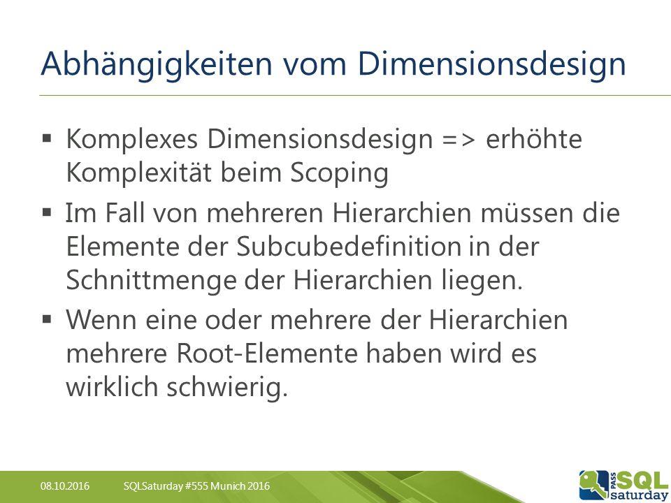 08.10.2016SQLSaturday #555 Munich 2016 Abhängigkeiten vom Dimensionsdesign  Komplexes Dimensionsdesign => erhöhte Komplexität beim Scoping  Im Fall von mehreren Hierarchien müssen die Elemente der Subcubedefinition in der Schnittmenge der Hierarchien liegen.