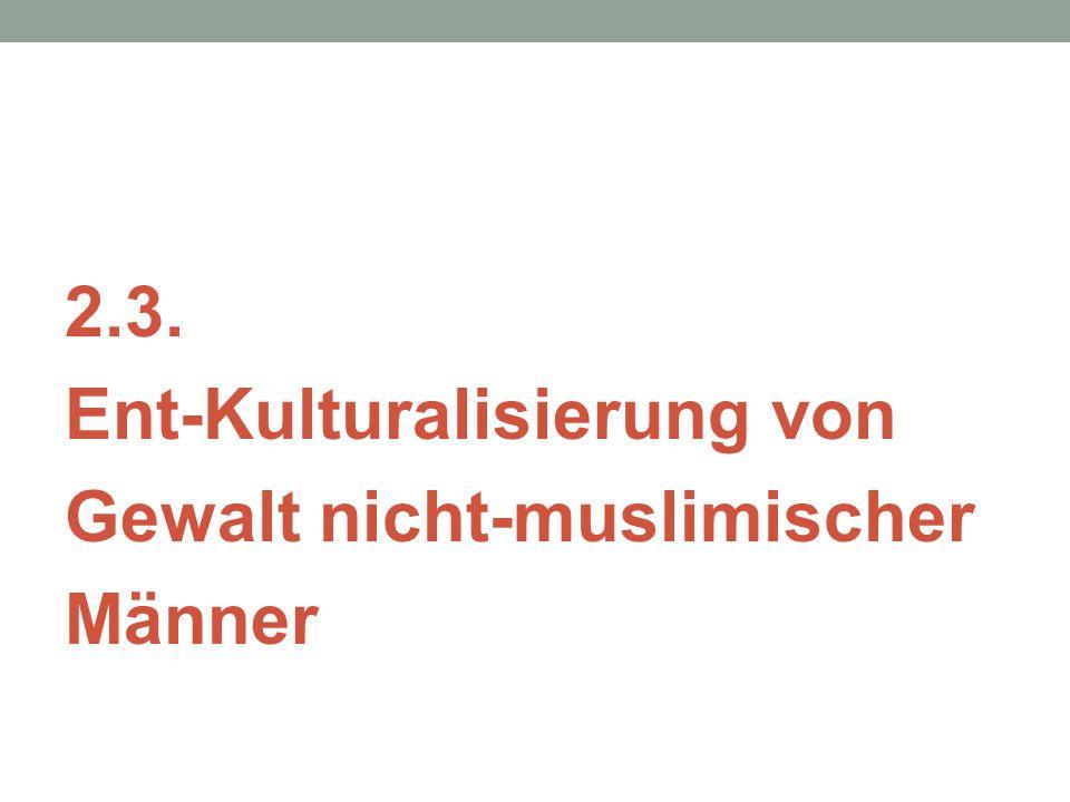2.3. Ent-Kulturalisierung von Gewalt nicht-muslimischer Männer