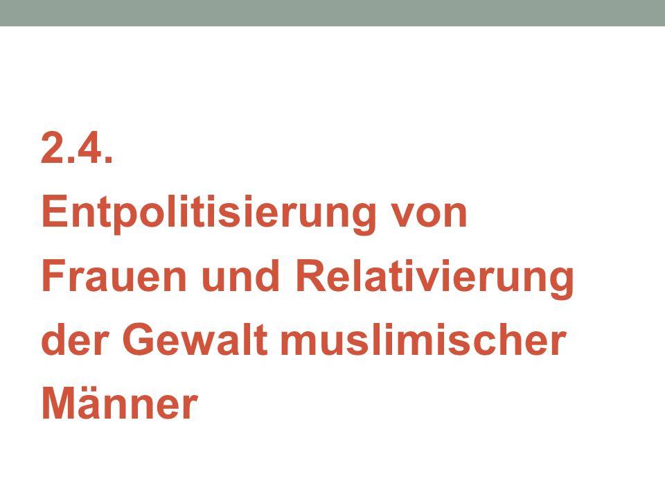 2.4. Entpolitisierung von Frauen und Relativierung der Gewalt muslimischer Männer