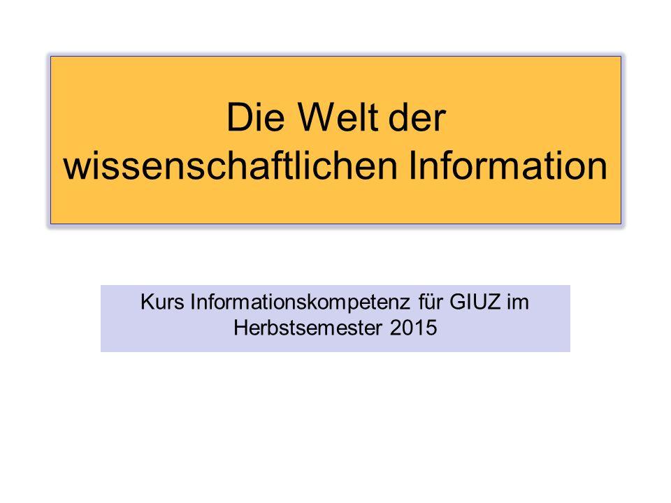 Die Welt der wissenschaftlichen Information Kurs Informationskompetenz für GIUZ im Herbstsemester 2015
