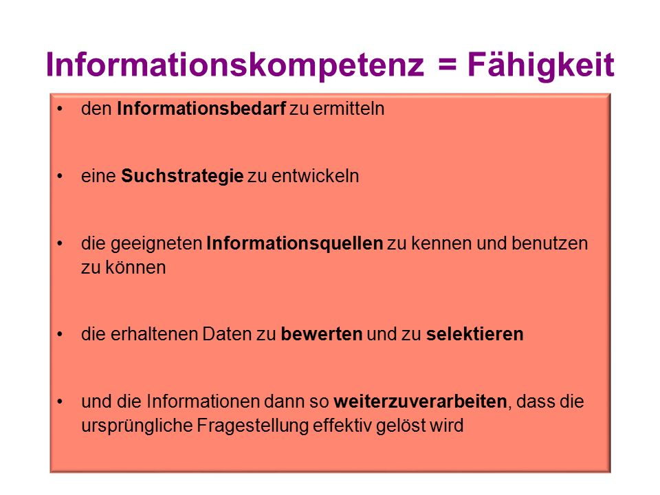 Informationskompetenz = Fähigkeit den Informationsbedarf zu ermitteln eine Suchstrategie zu entwickeln die geeigneten Informationsquellen zu kennen und benutzen zu können die erhaltenen Daten zu bewerten und zu selektieren und die Informationen dann so weiterzuverarbeiten, dass die ursprüngliche Fragestellung effektiv gelöst wird