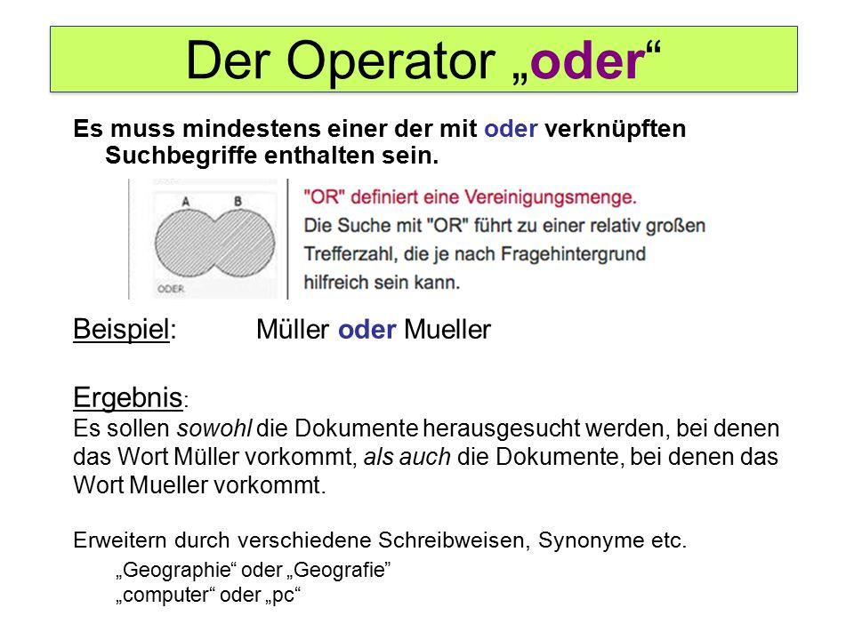 """Der Operator """"oder Beispiel : Müller oder Mueller Ergebnis : Es sollen sowohl die Dokumente herausgesucht werden, bei denen das Wort Müller vorkommt, als auch die Dokumente, bei denen das Wort Mueller vorkommt."""