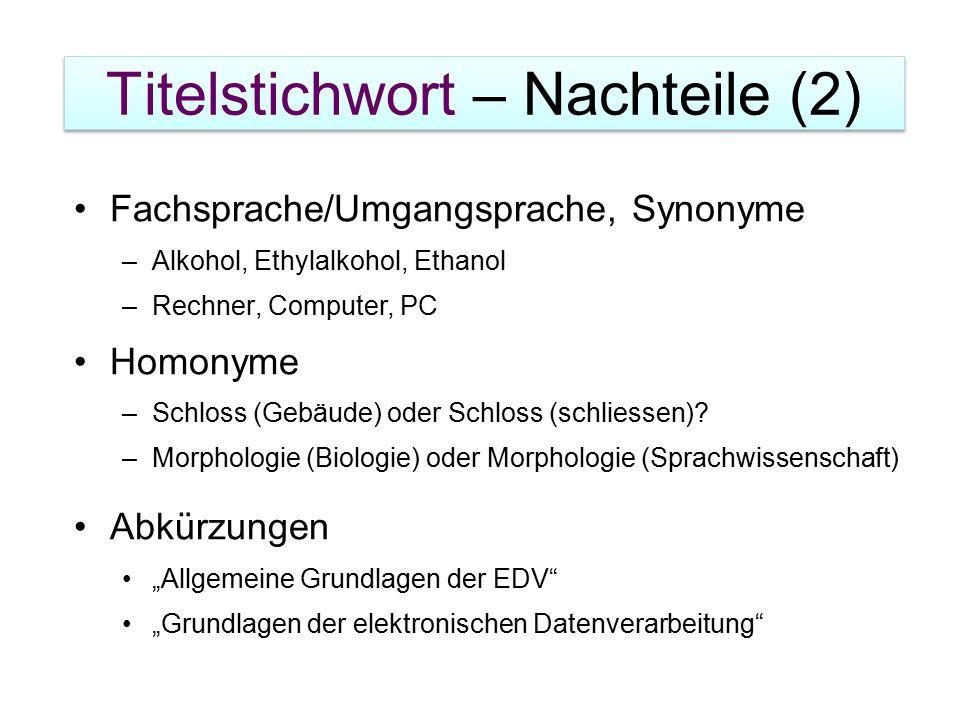 Titelstichwort – Nachteile (2) Fachsprache/Umgangsprache, Synonyme –Alkohol, Ethylalkohol, Ethanol –Rechner, Computer, PC Homonyme –Schloss (Gebäude) oder Schloss (schliessen).