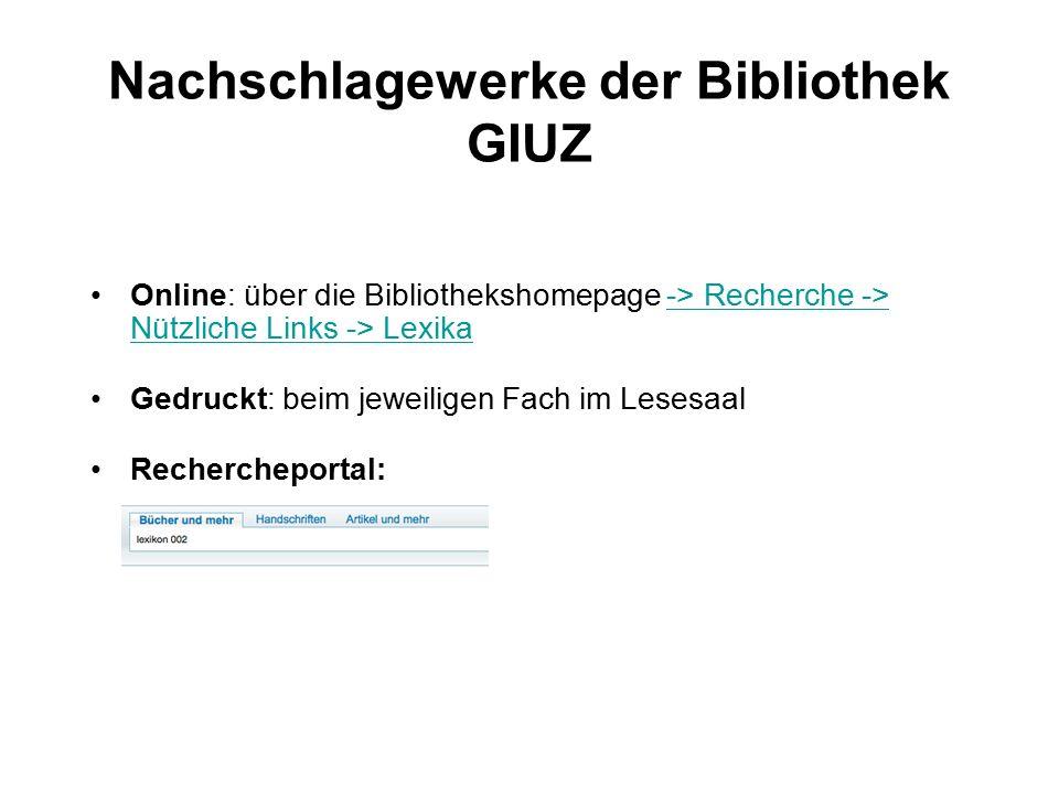 Nachschlagewerke der Bibliothek GIUZ Online: über die Bibliothekshomepage -> Recherche -> Nützliche Links -> Lexika-> Recherche -> Nützliche Links -> Lexika Gedruckt: beim jeweiligen Fach im Lesesaal Rechercheportal: