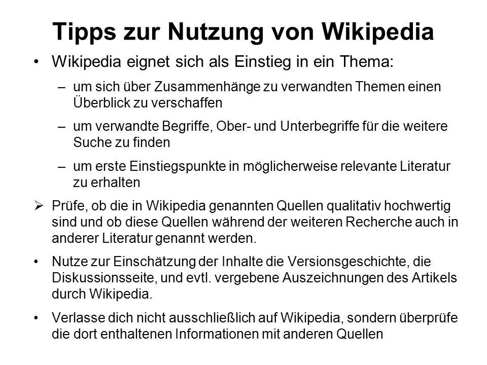 Tipps zur Nutzung von Wikipedia Wikipedia eignet sich als Einstieg in ein Thema: –um sich über Zusammenhänge zu verwandten Themen einen Überblick zu verschaffen –um verwandte Begriffe, Ober- und Unterbegriffe für die weitere Suche zu finden –um erste Einstiegspunkte in möglicherweise relevante Literatur zu erhalten  Prüfe, ob die in Wikipedia genannten Quellen qualitativ hochwertig sind und ob diese Quellen während der weiteren Recherche auch in anderer Literatur genannt werden.