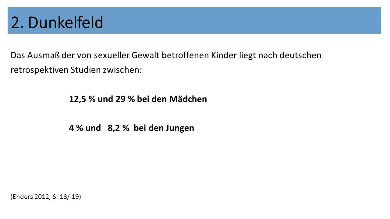 Das Ausmaß der von sexueller Gewalt betroffenen Kinder liegt nach deutschen retrospektiven Studien zwischen: 12,5 % und 29 % bei den Mädchen 4 % und 8,2 % bei den Jungen (Enders 2012, S.