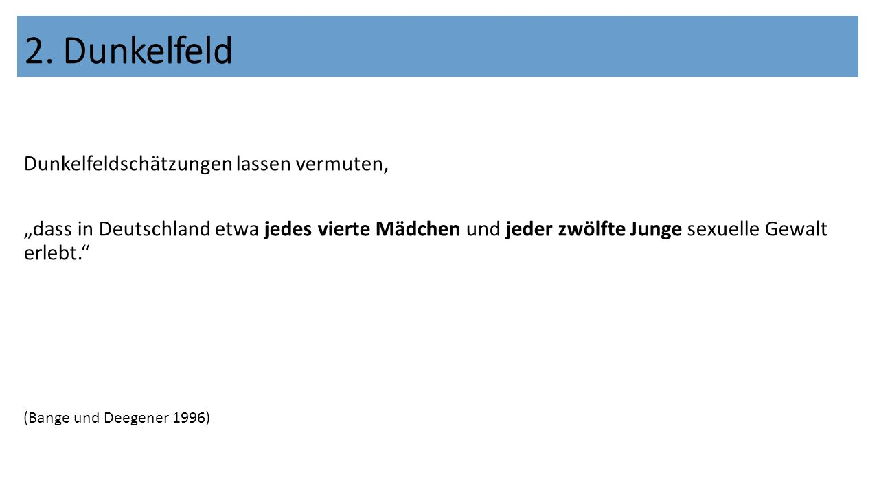 """Dunkelfeldschätzungen lassen vermuten, """"dass in Deutschland etwa jedes vierte Mädchen und jeder zwölfte Junge sexuelle Gewalt erlebt. (Bange und Deegener 1996) 2."""