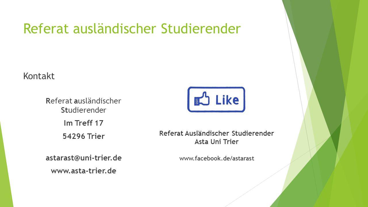 Referat ausländischer Studierender Kontakt Referat ausländischer Studierender Im Treff 17 54296 Trier astarast@uni-trier.de www.asta-trier.de Referat Ausländischer Studierender Asta Uni Trier www.facebook.de/astarast