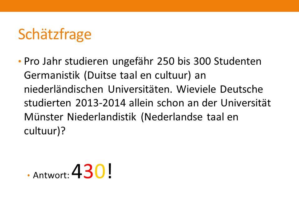 Schätzfrage Pro Jahr studieren ungefähr 250 bis 300 Studenten Germanistik (Duitse taal en cultuur) an niederländischen Universitäten.