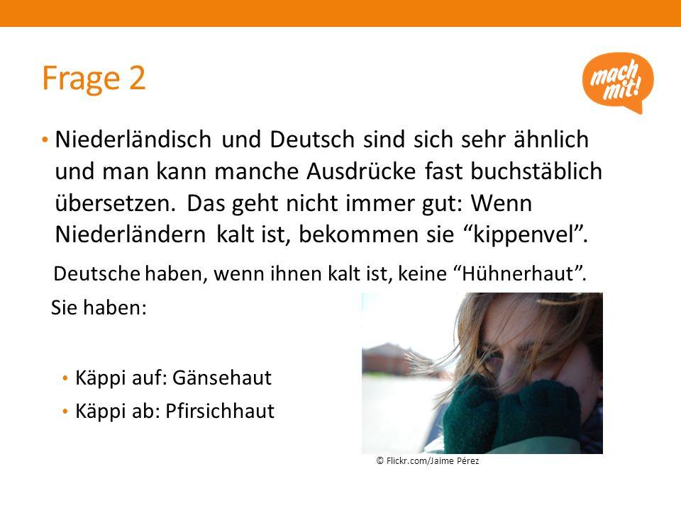 Frage 2 Niederländisch und Deutsch sind sich sehr ähnlich und man kann manche Ausdrücke fast buchstäblich übersetzen.