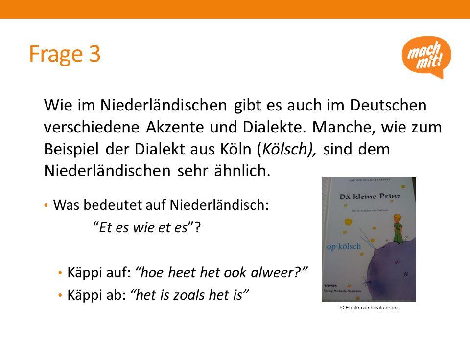 Frage 3 Wie im Niederländischen gibt es auch im Deutschen verschiedene Akzente und Dialekte.