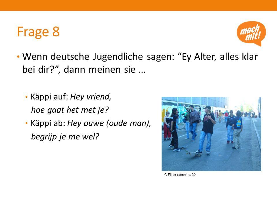 Frage 8 Wenn deutsche Jugendliche sagen: Ey Alter, alles klar bei dir , dann meinen sie … Käppi auf: Hey vriend, hoe gaat het met je.