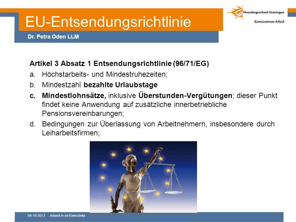 EU-Entsendungsrichtlinie Artikel 3 Absatz 1 Entsendungsrichtlinie (96/71/EG) a.Höchstarbeits- und Mindestruhezeiten; b.Mindestzahl bezahlte Urlaubstage c.Mindestlohnsätze, inklusive Überstunden-Vergütungen; dieser Punkt findet keine Anwendung auf zusätzliche innerbetriebliche Pensionsvereinbarungen; d.Bedingungen zur Überlassung von Arbeitnehmern, insbesondere durch Leiharbeitsfirmen; 04-10-2013Arbeid in de Eemsdelta Dr.