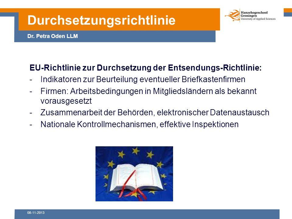 08-11-2013 EU-Richtlinie zur Durchsetzung der Entsendungs-Richtlinie: -Indikatoren zur Beurteilung eventueller Briefkastenfirmen -Firmen: Arbeitsbedingungen in Mitgliedsländern als bekannt vorausgesetzt -Zusammenarbeit der Behörden, elektronischer Datenaustausch -Nationale Kontrollmechanismen, effektive Inspektionen Durchsetzungsrichtlinie Dr.