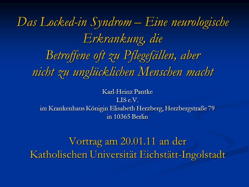 Das Locked-in Syndrom – Eine neurologische Erkrankung, die Betroffene oft zu Pflegefällen, aber nicht zu unglücklichen Menschen macht Karl-Heinz Pantke LIS e.V.