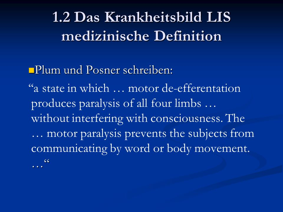 1.2 Das Krankheitsbild LIS medizinische Definition Plum und Posner schreiben: Plum und Posner schreiben: … ''a state in which … motor de-efferentation produces paralysis of all four limbs … without interfering with consciousness.